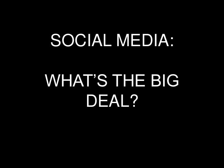"SOCIAL MEDIA:WHAT""S THE BIG   DEAL?"