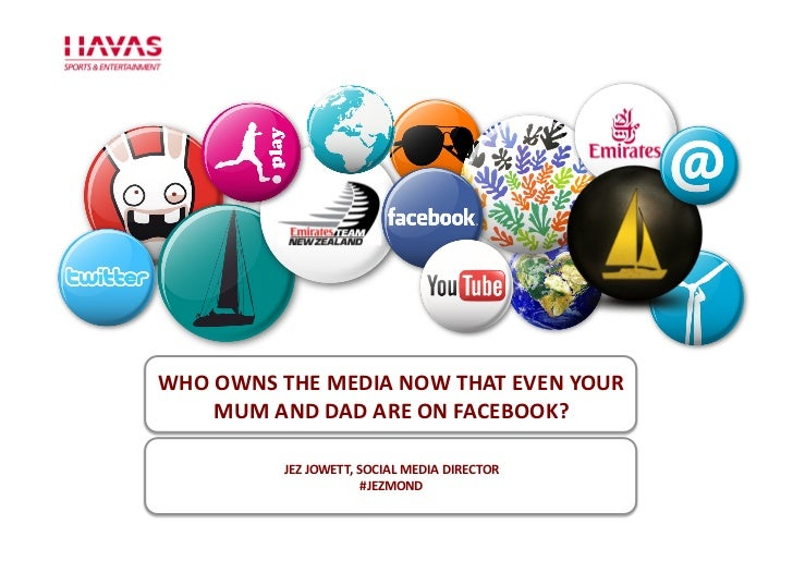 WHO	  OWNS	  THE	  MEDIA	  NOW	  THAT	  EVEN	  YOUR	        MUM	  AND	  DAD	  ARE	  ON	  FACEBOOK?	                  JEZ	 ...
