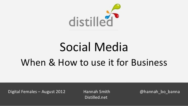 Social Media      When & How to use it for Business                           Hannah SmithDigital Females – August 2012   ...