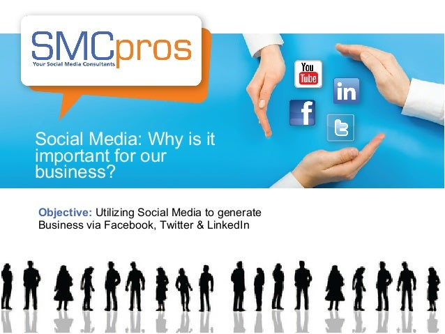 Social Media: Why is it important for our business? Objective: Utilizing Social Media to generate Business via Facebook, T...