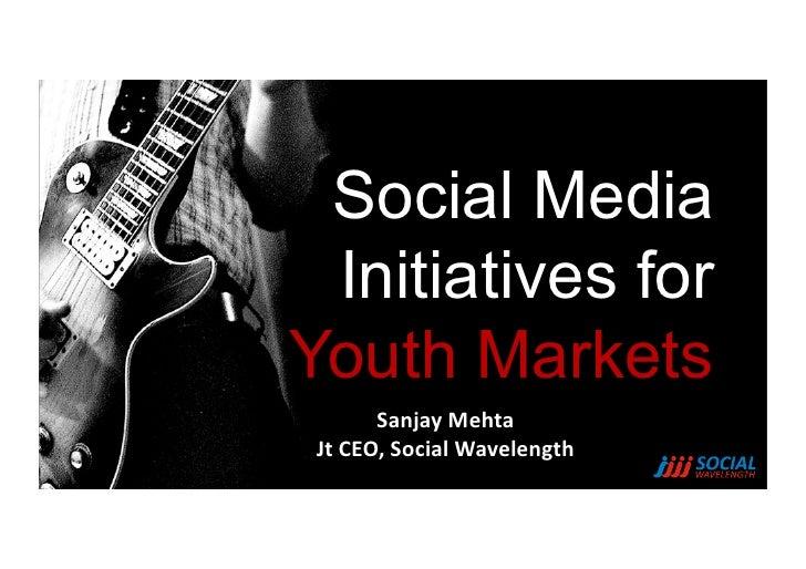 Social Media Initiatives forYouth Markets          Sanjay Mehta  Jt CEO, Social Wavelength