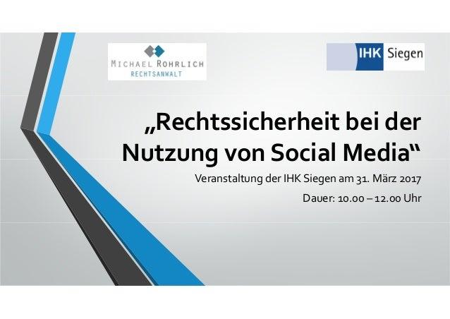 """""""Rechtssicherheitbeider NutzungvonSocialMedia"""" VeranstaltungderIHKSiegenam31.März2017 Dauer:10.00– 12.00Uhr"""