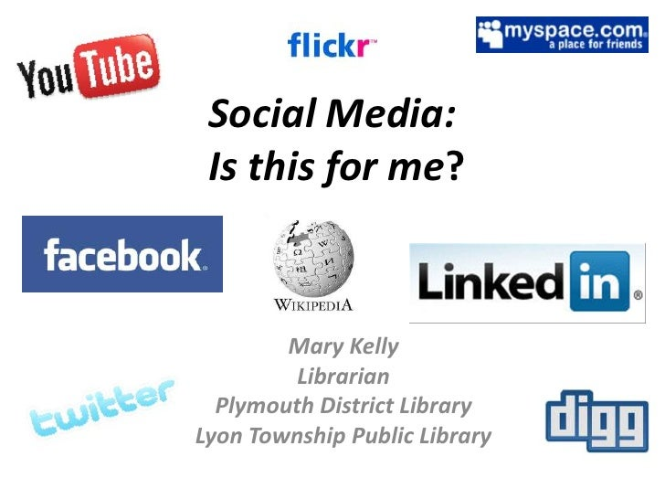 Social Media: Is this for me?<br />Mary Kelly<br />Librarian<br />Plymouth District Library<br />Lyon Township Public Libr...