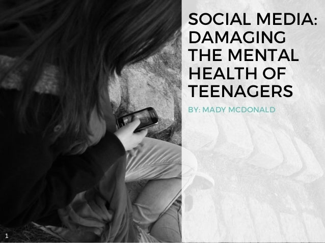 SOCIAL MEDIA: DAMAGING THE MENTAL HEALTH OF TEENAGERS BY: MADY MCDONALD 1