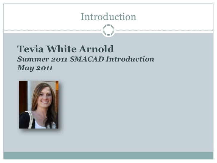 Introduction<br />Tevia White Arnold<br />Summer 2011 SMACAD IntroductionMay 2011<br />