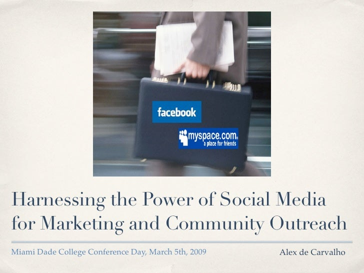 Harnessing the Power of Social Media for Marketing and Community Outreach Miami Dade College Conference Day, March 5th, 20...