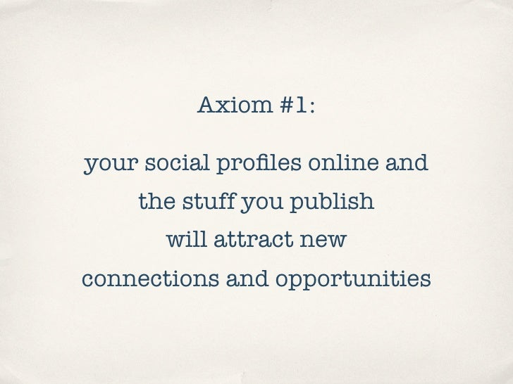 Axiom #1:  your social profiles online and     the stuff you publish        will attract new connections and opportunities
