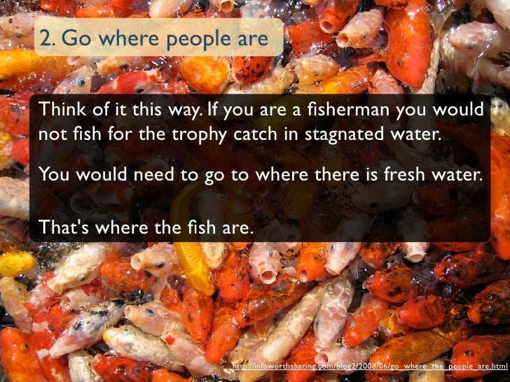2. Go where people are  Think of it this way. If you are a fisherman you would not fish for the trophy catch in stagnated wa...