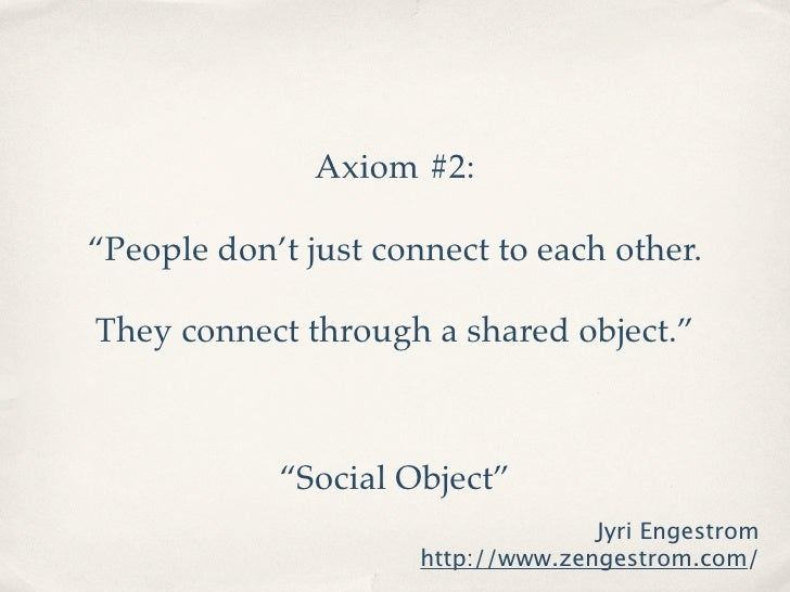 """Axiom #2:  """"People don't just connect to each other.  They connect through a shared object.""""                """"Social Object..."""