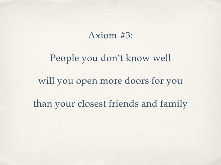 Axiom #3:     People you don't know well   will you open more doors for you  than your closest friends and family