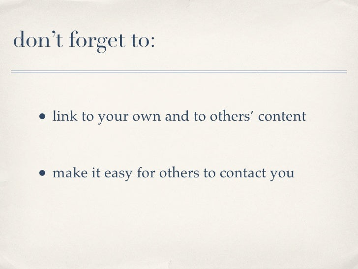 don't forget to:     • link to your own and to others' content     • make it easy for others to contact you