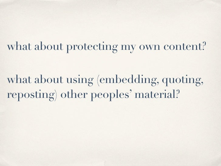 what about protecting my own content?  what about using (embedding, quoting, reposting) other peoples' material?