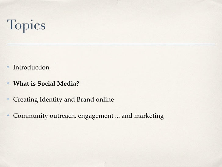 Topics      Introduction ✤         What is Social Media? ✤         Creating Identity and Brand online ✤         Community ...