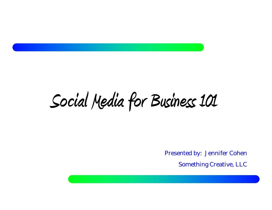 Social Media for Business 101                    Presented by: Jennifer Cohen                        Something Creative, L...