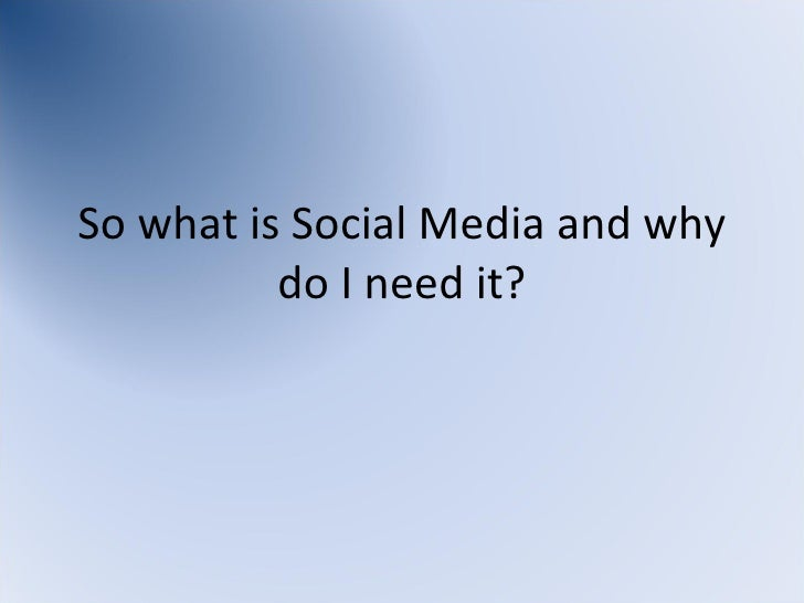 So what is Social Media and why do I need it?