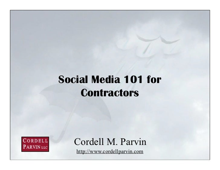Social Media 101 for     Contractors       Cordell M. Parvin    http://www.cordellparvin.com                              ...