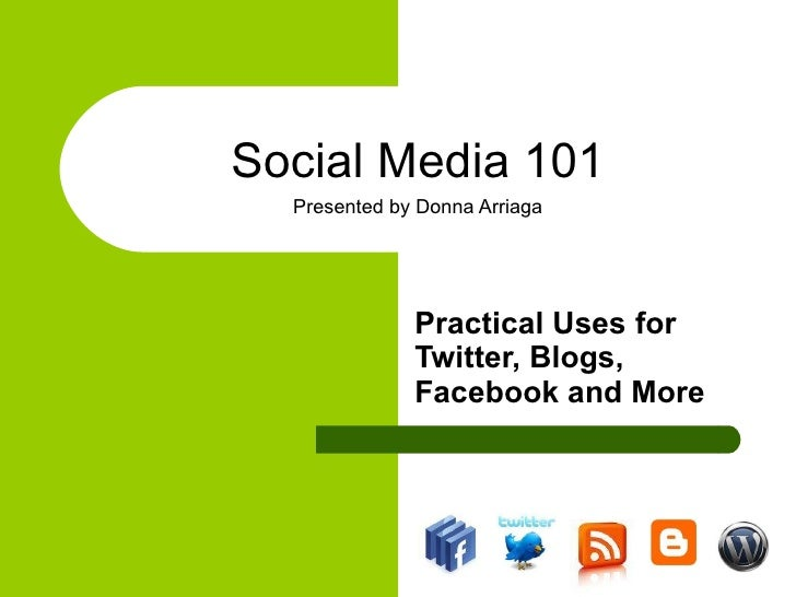 Social Media 101 Presented by Donna Arriaga Practical Uses for Twitter, Blogs, Facebook and More