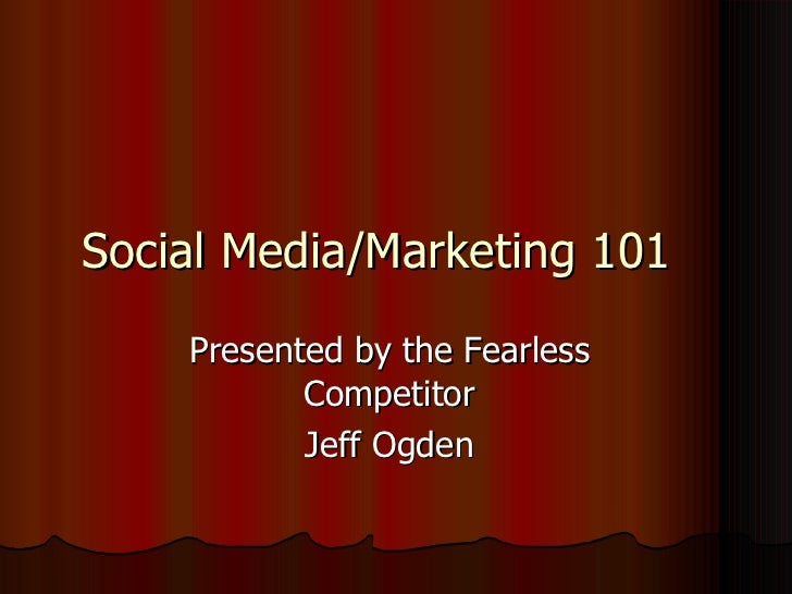 Social Media/Marketing 101 Presented by the Fearless Competitor Jeff Ogden