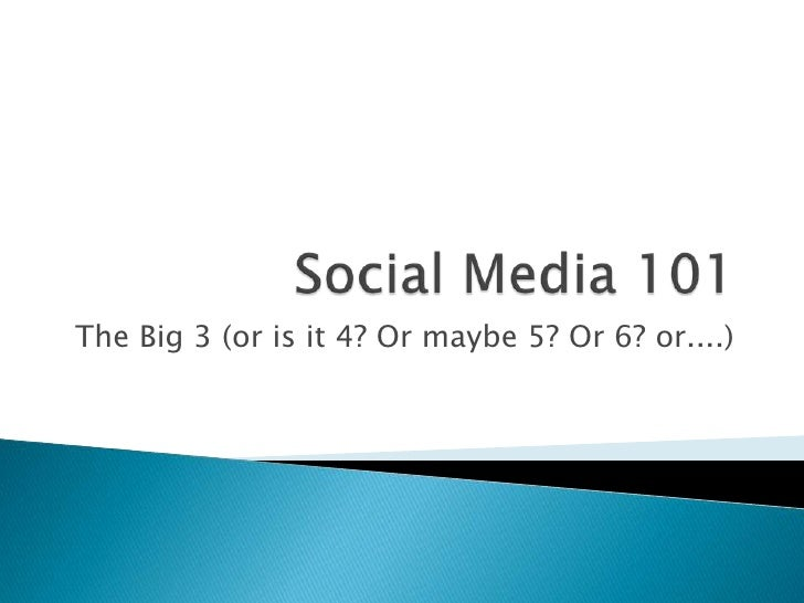 Social Media 101<br />The Big 3 (or is it 4? Or maybe 5? Or 6? or....)<br />