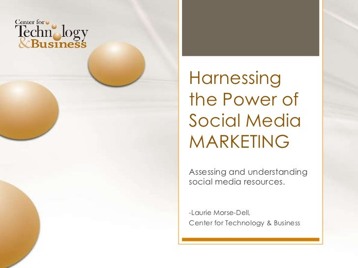 Harnessing the Power of Social Media MARKETING Assessing and understanding social media resources. -Laurie Morse-Dell,  Ce...