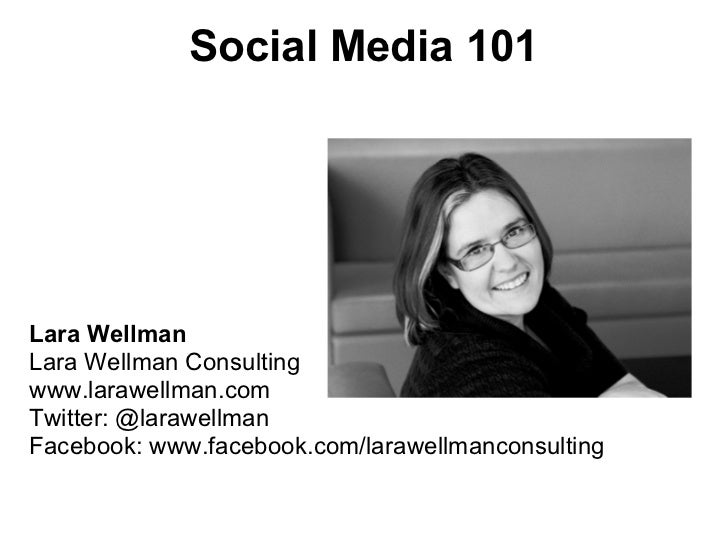 Social Media 101Lara WellmanLara Wellman Consultingwww.larawellman.comTwitter: @larawellmanFacebook: www.facebook.com/lara...
