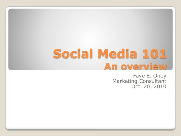 Social Media 101An overview<br />Faye E. Oney<br />Marketing Consultant<br />Oct. 20, 2010<br />