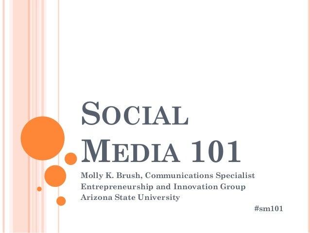 SOCIAL MEDIA 101 Molly K. Brush, Communications Specialist Entrepreneurship and Innovation Group Arizona State University ...