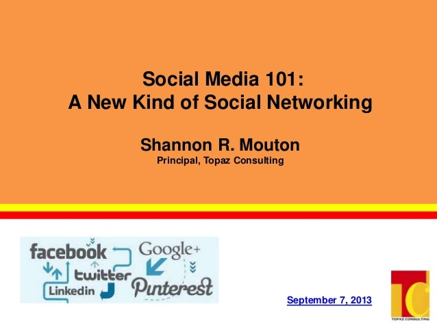 Social Media 101: A New Kind of Social Networking Shannon R. Mouton Principal, Topaz Consulting September 7, 2013