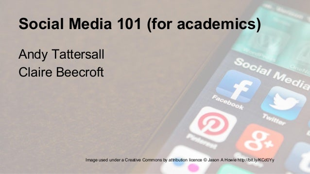 Social Media 101 (for academics) Andy Tattersall Claire Beecroft Image used under a Creative Commons by attribution licenc...