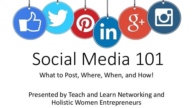 Social Media 101 What to Post, Where, When, and How! Presented by Teach and Learn Networking and Holistic Women Entreprene...
