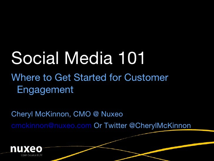 Where to Get Started for Customer Engagement Cheryl McKinnon, CMO @ Nuxeo [email_address]  Or Twitter @CherylMcKinnon Soci...