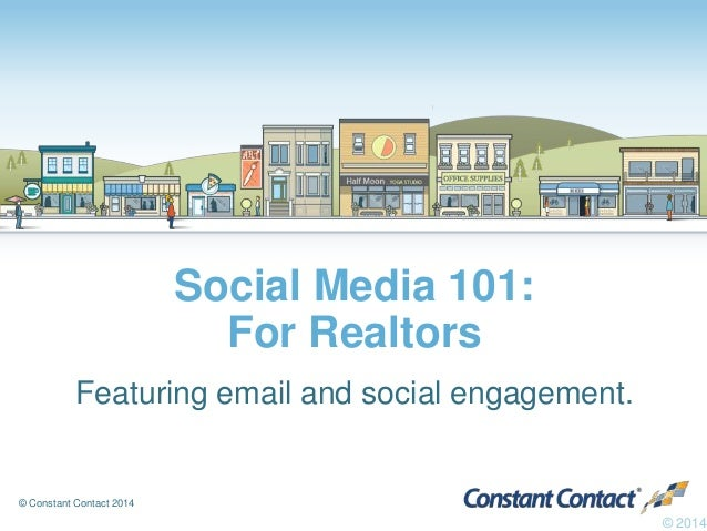 © Constant Contact 2014 Social Media 101: For Realtors Featuring email and social engagement. © 2014