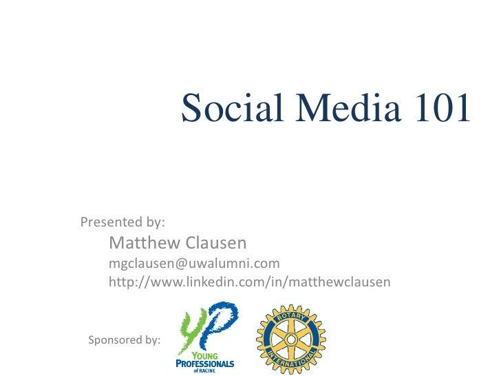 Social Media 101  Presented by:     Matthew Clausen     mgclausen@uwalumni.com     http://www.linkedin.com/in/matthewclaus...