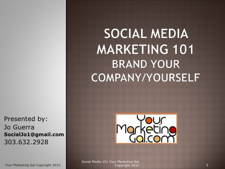 Social Media 101 Your Marketing Gal Copyright 2010 Presented by: Jo Guerra  [email_address] 303.632.2928 Your Marketing Ga...