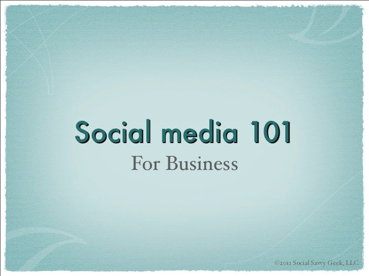 Social media 101    For Business                   ©2011 Social Savvy Geek, LLC