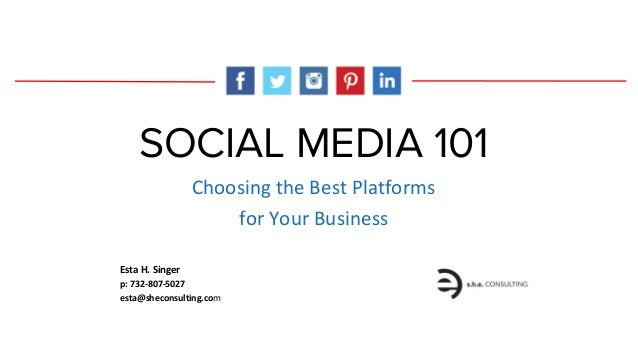 SOCIAL MEDIA 101 Choosing the Best Platforms for Your Business Esta H. Singer p: 732-807-5027 esta@sheconsulting.com