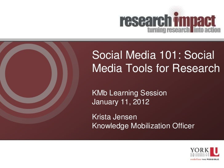 Social Media 101: SocialMedia Tools for ResearchKMb Learning SessionJanuary 11, 2012Krista JensenKnowledge Mobilization Of...