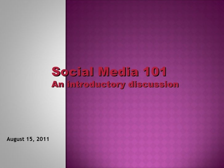 Social Media 101 An introductory discussion August 15, 2011