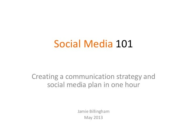 Social Media 101Creating a communication strategy andsocial media plan in one hourJamie BillinghamMay 2013