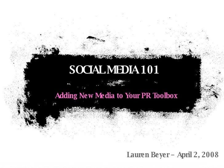 Adding New Media to Your PR Toolbox SOCIAL MEDIA 101 Lauren Beyer – April 2, 2008