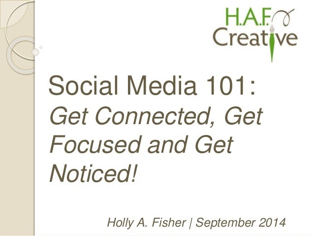 Social Media 101:  Get Connected, Get  Focused and Get  Noticed!  Holly A. Fisher | September 2014