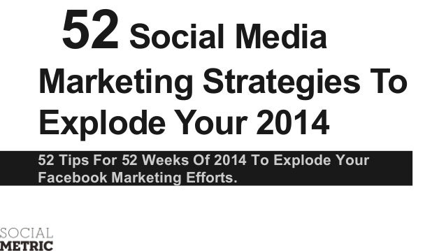 52 Social Media Marketing Strategies To Explode Your 2014 52 Tips For 52 Weeks Of 2014 To Explode Your Facebook Marketing ...