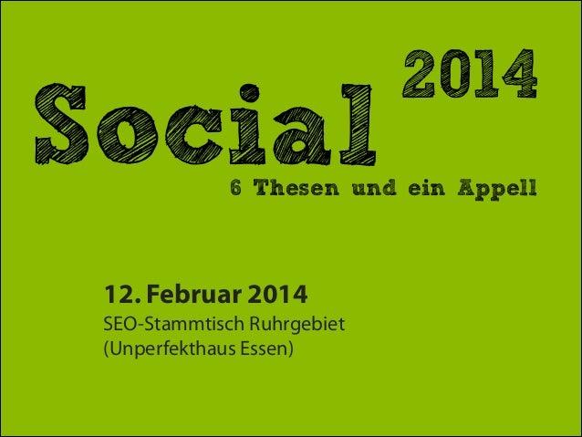 Social  2014  6 Thesen und ein Appell  12. Februar 2014 SEO-Stammtisch Ruhrgebiet (Unperfekthaus Essen)