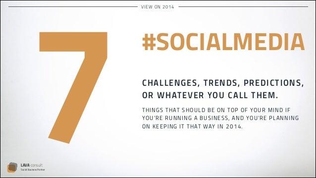VI EW O N 2 0 14  7  LAVA consult  Social Business Partner  #SOCIALMEDIA !  CHALL E NG E S , TR E N DS , PR E DIC T IO N S...