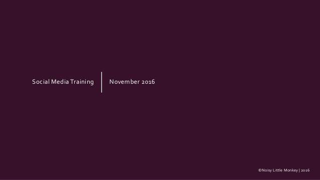©Noisy Little Monkey | 2016 Social Media Training November 2016