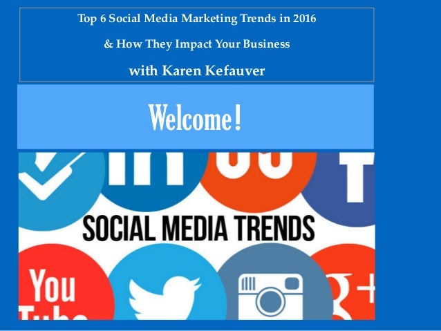 Welcome! Top 6 Social Media Marketing Trends in 2016 & How They Impact Your Business with Karen Kefauver