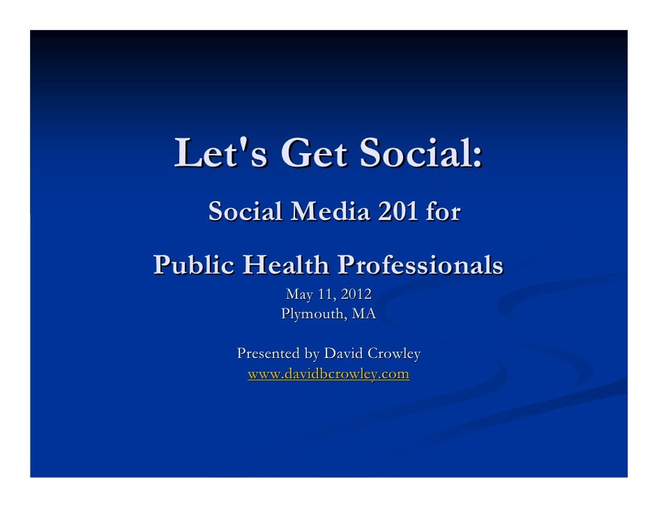 Lets Get Social:    Social Media 201 forPublic Health Professionals             May 11, 2012            Plymouth, MA      ...