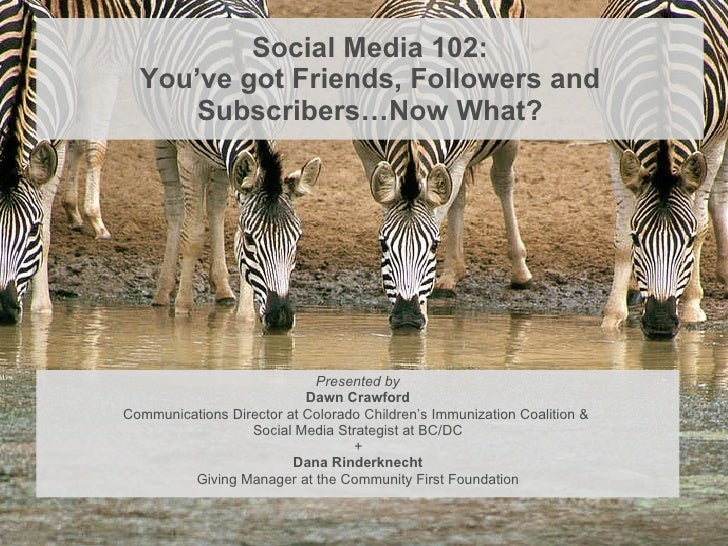 Social Media 102: You've got Friends, Followers and Subscribers…Now What? <ul><li>Presented by </li></ul><ul><li>Dawn Craw...