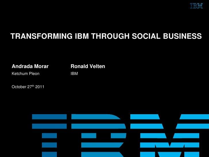 TRANSFORMING IBM THROUGH SOCIAL BUSINESSAndrada Morar       Ronald VeltenKetchum Pleon       IBMOctober 27th 2011