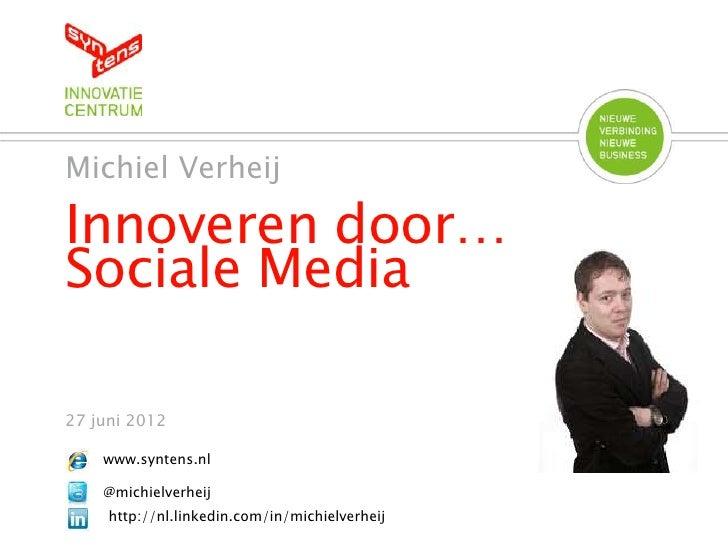 Michiel VerheijInnoveren door…Sociale Media27 juni 2012    www.syntens.nl    @michielverheij     http://nl.linkedin.com/in...